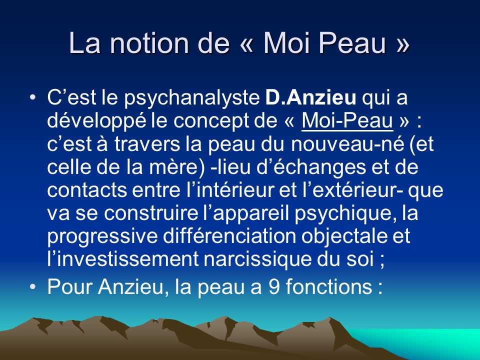 La notion de « Moi Peau » Cest le psychanalyste D.Anzieu qui a développé le concept de « Moi-Peau » : cest à travers la peau du nouveau-né (et celle d