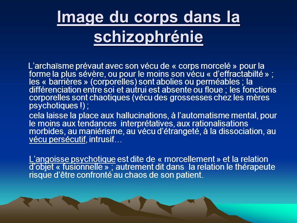 Image du corps dans la schizophrénie Larchaïsme prévaut avec son vécu de « corps morcelé » pour la forme la plus sévère, ou pour le moins son vécu « d