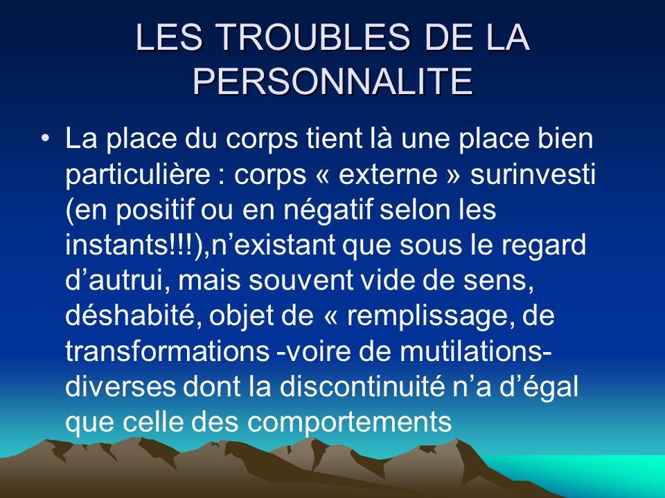 LES TROUBLES DE LA PERSONNALITE La place du corps tient là une place bien particulière : corps « externe » surinvesti (en positif ou en négatif selon