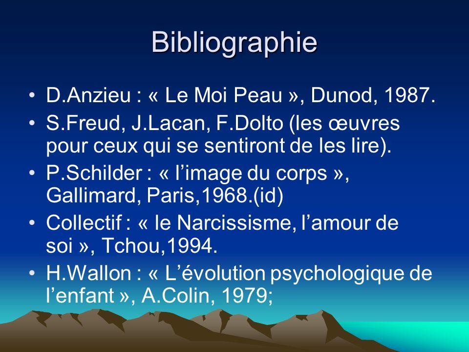Bibliographie D.Anzieu : « Le Moi Peau », Dunod, 1987. S.Freud, J.Lacan, F.Dolto (les œuvres pour ceux qui se sentiront de les lire). P.Schilder : « l