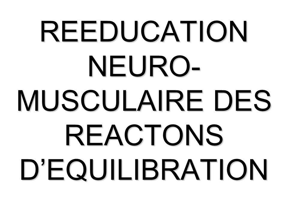 REEDUCATION NEURO- MUSCULAIRE DES REACTONS DEQUILIBRATION