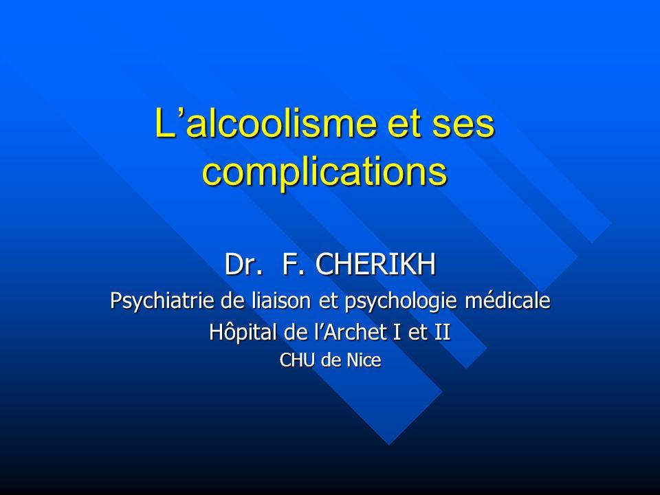 Lalcoolisme et ses complications Dr. F. CHERIKH Psychiatrie de liaison et psychologie médicale Hôpital de lArchet I et II CHU de Nice