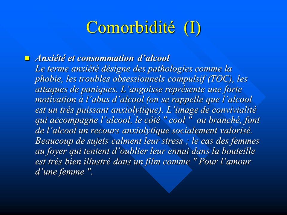 Comorbidité (I) Anxiété et consommation dalcool Le terme anxiété désigne des pathologies comme la phobie, les troubles obsessionnels compulsif (TOC),