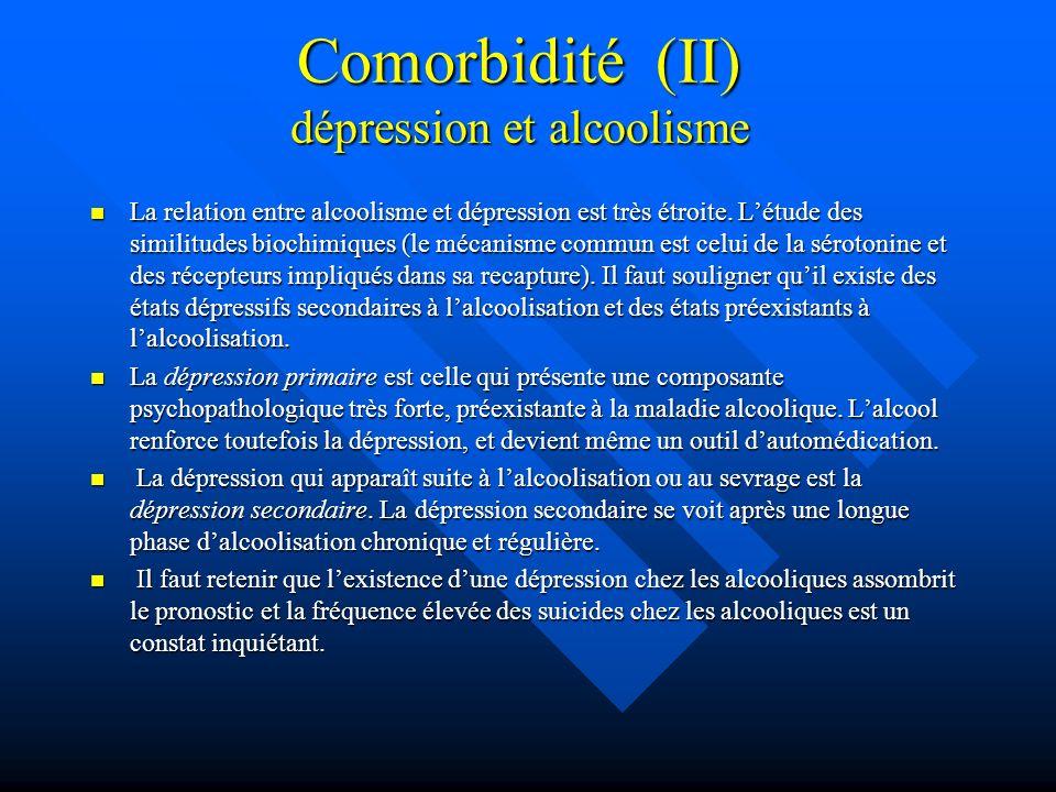 Comorbidité (II) dépression et alcoolisme La relation entre alcoolisme et dépression est très étroite. Létude des similitudes biochimiques (le mécanis
