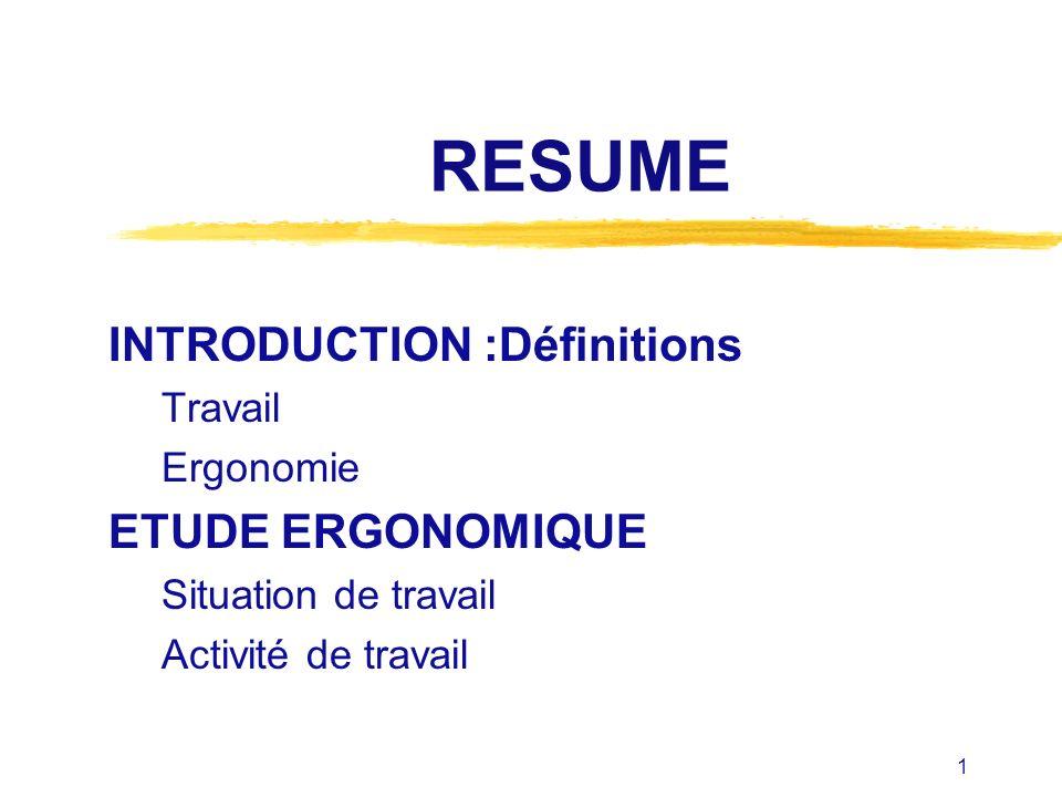 1 RESUME INTRODUCTION :Définitions Travail Ergonomie ETUDE ERGONOMIQUE Situation de travail Activité de travail
