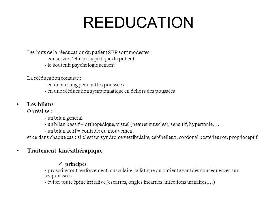 REEDUCATION Les buts de la rééducation du patient SEP sont modestes : - conserver létat orthopédique du patient - le soutenir psychologiquement La réé