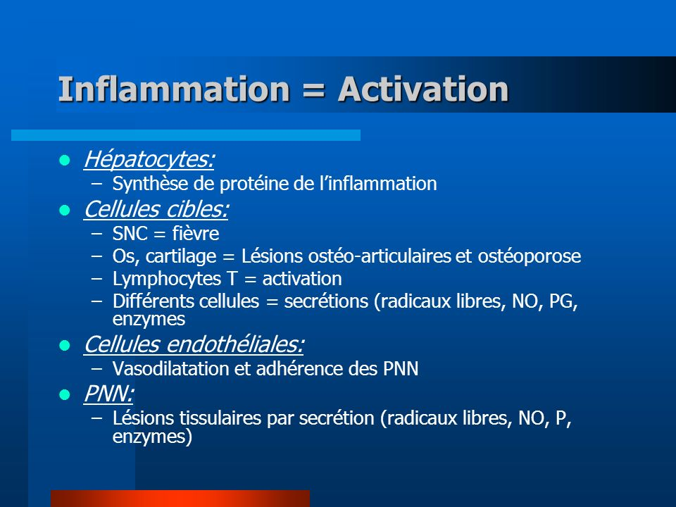 Inflammation = Activation Hépatocytes: –Synthèse de protéine de linflammation Cellules cibles: –SNC = fièvre –Os, cartilage = Lésions ostéo-articulaires et ostéoporose –Lymphocytes T = activation –Différents cellules = secrétions (radicaux libres, NO, PG, enzymes Cellules endothéliales: –Vasodilatation et adhérence des PNN PNN: –Lésions tissulaires par secrétion (radicaux libres, NO, P, enzymes)
