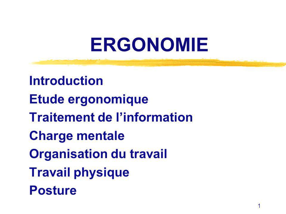 1 ERGONOMIE Introduction Etude ergonomique Traitement de linformation Charge mentale Organisation du travail Travail physique Posture