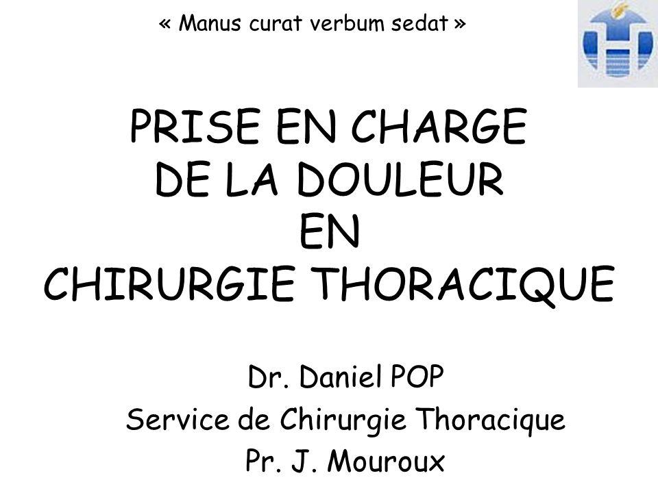 PRISE EN CHARGE DE LA DOULEUR EN CHIRURGIE THORACIQUE « Manus curat verbum sedat » Dr. Daniel POP Service de Chirurgie Thoracique Pr. J. Mouroux