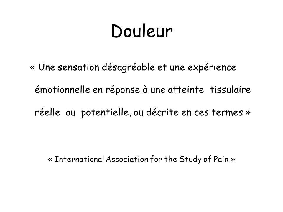 Douleur « Une sensation désagréable et une expérience émotionnelle en réponse à une atteinte tissulaire réelle ou potentielle, ou décrite en ces termes » « International Association for the Study of Pain »