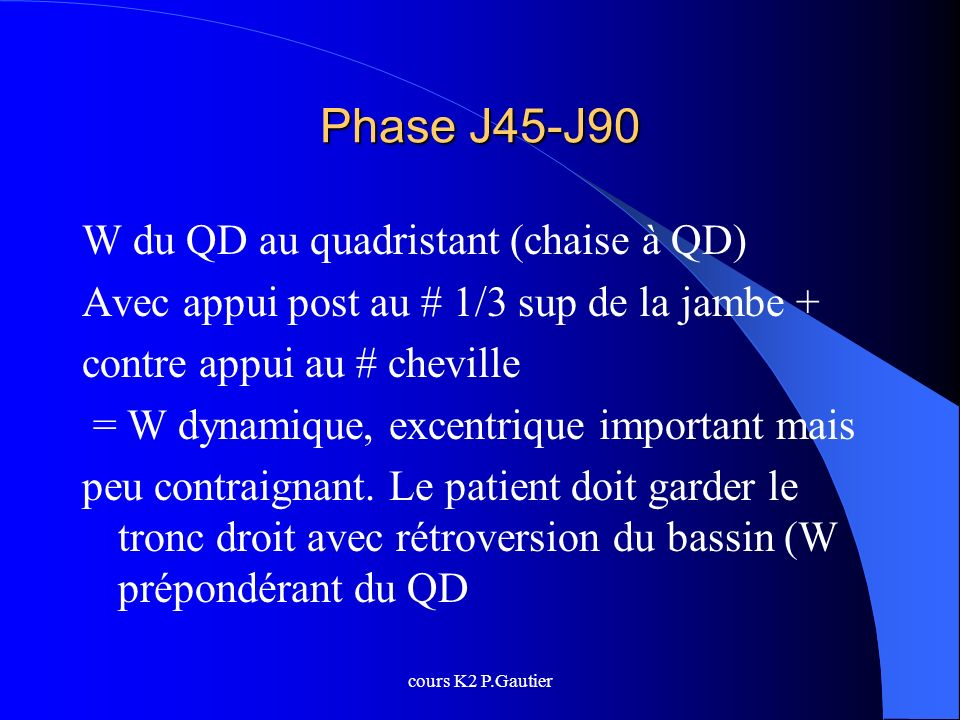 cours K2 P.Gautier Phase J45-J90 W du QD au quadristant (chaise à QD) Avec appui post au # 1/3 sup de la jambe + contre appui au # cheville = W dynami