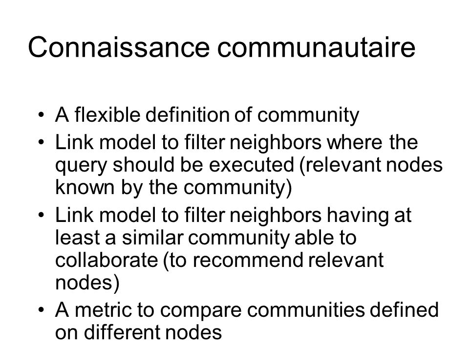 Connaissance communautaire A flexible definition of community Link model to filter neighbors where the query should be executed (relevant nodes known by the community) Link model to filter neighbors having at least a similar community able to collaborate (to recommend relevant nodes) A metric to compare communities defined on different nodes
