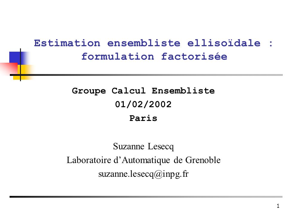 1 Estimation ensembliste ellisoïdale : formulation factorisée Groupe Calcul Ensembliste 01/02/2002 Paris Suzanne Lesecq Laboratoire dAutomatique de Gr