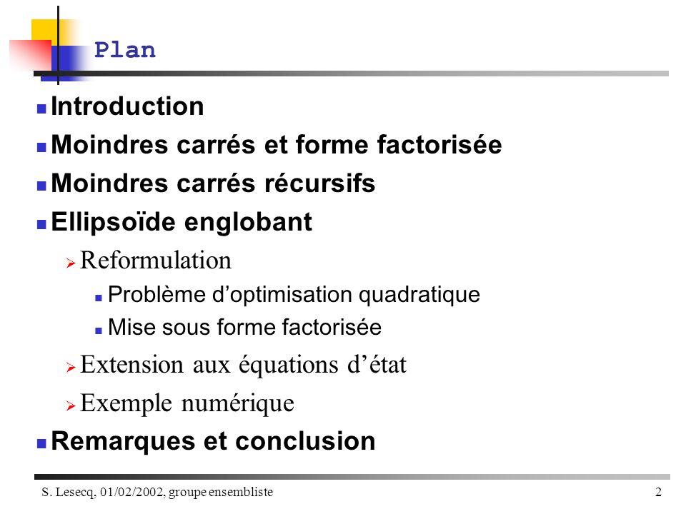 S. Lesecq, 01/02/2002, groupe ensembliste2 Plan Introduction Moindres carrés et forme factorisée Moindres carrés récursifs Ellipsoïde englobant Reform