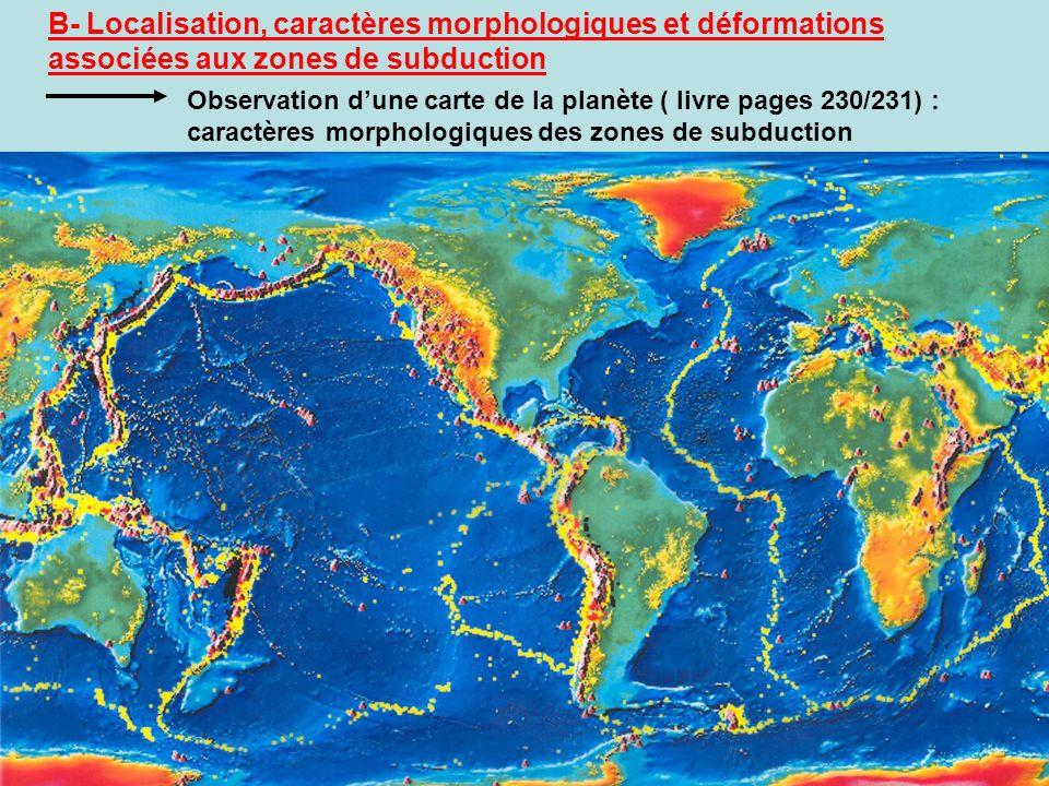 B- Localisation, caractères morphologiques et déformations associées aux zones de subduction Observation dune carte de la planète ( livre pages 230/23