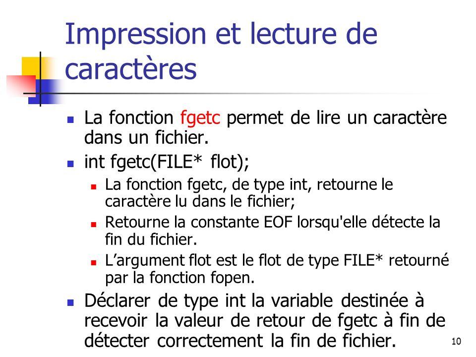 10 Impression et lecture de caractères La fonction fgetc permet de lire un caractère dans un fichier. int fgetc(FILE* flot); La fonction fgetc, de typ