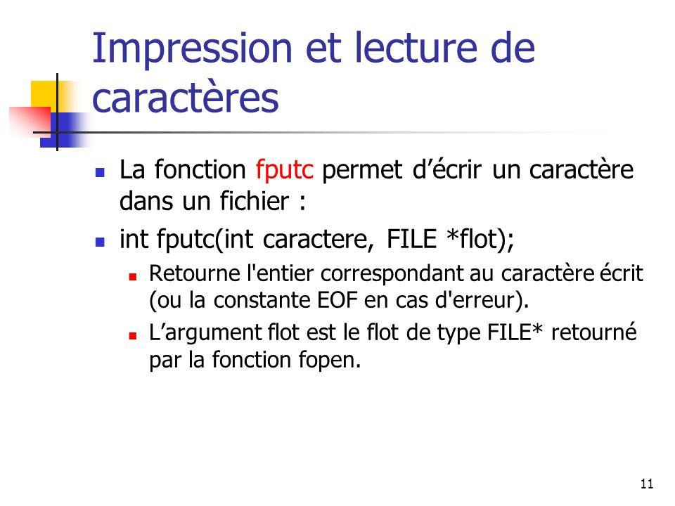 11 Impression et lecture de caractères La fonction fputc permet décrir un caractère dans un fichier : int fputc(int caractere, FILE *flot); Retourne l