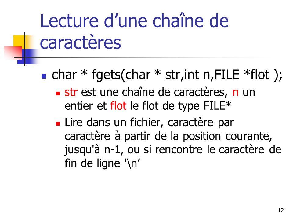 12 Lecture dune chaîne de caractères char * fgets(char * str,int n,FILE *flot ); str est une chaîne de caractères, n un entier et flot le flot de type