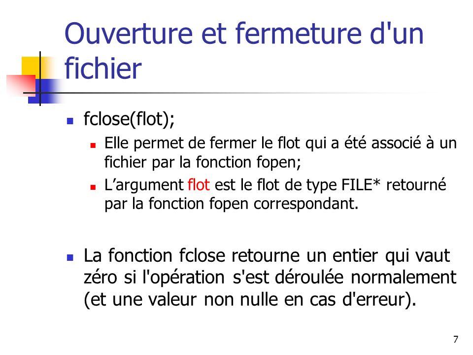 7 Ouverture et fermeture d'un fichier fclose(flot); Elle permet de fermer le flot qui a été associé à un fichier par la fonction fopen; Largument flot