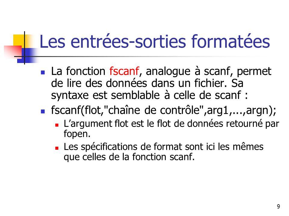 9 Les entrées-sorties formatées La fonction fscanf, analogue à scanf, permet de lire des données dans un fichier. Sa syntaxe est semblable à celle de