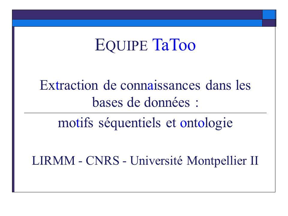 E QUIPE TaToo Extraction de connaissances dans les bases de données : motifs séquentiels et ontologie LIRMM - CNRS - Université Montpellier II