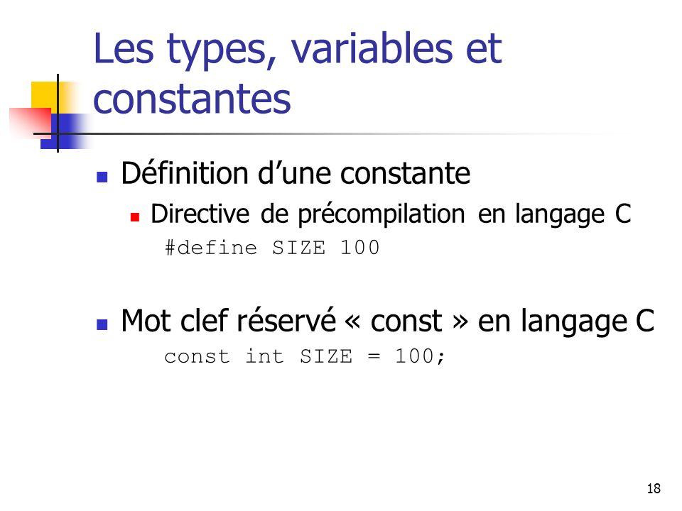 18 Les types, variables et constantes Définition dune constante Directive de précompilation en langage C #define SIZE 100 Mot clef réservé « const » en langage C const int SIZE = 100;