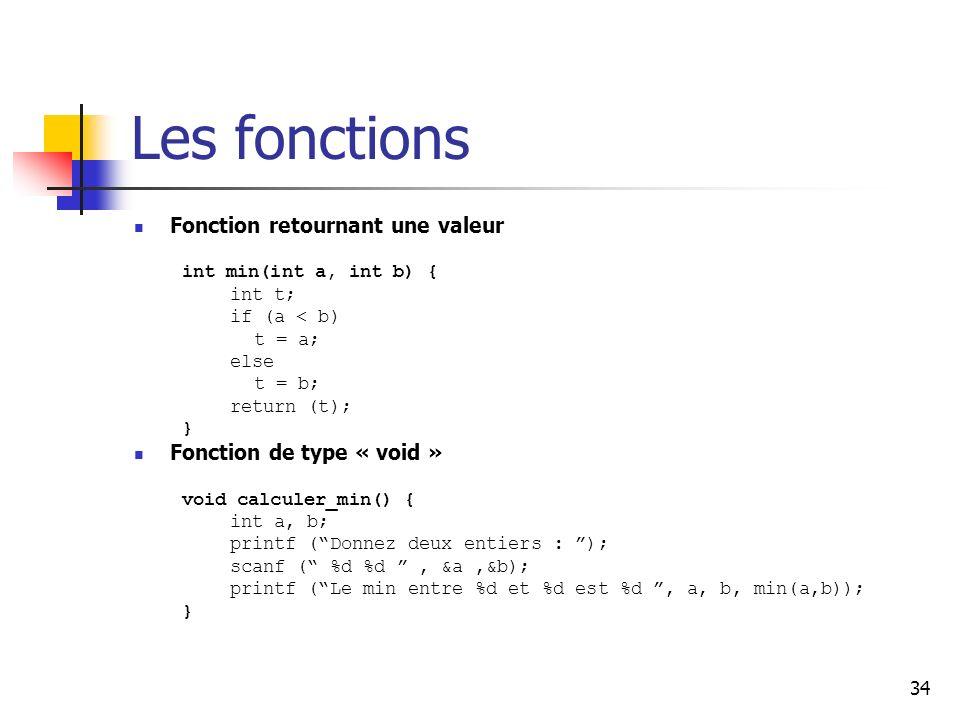 34 Les fonctions Fonction retournant une valeur int min(int a, int b) { int t; if (a < b) t = a; else t = b; return (t); } Fonction de type « void » void calculer_min() { int a, b; printf (Donnez deux entiers : ); scanf ( %d %d, &a,&b); printf (Le min entre %d et %d est %d, a, b, min(a,b)); }