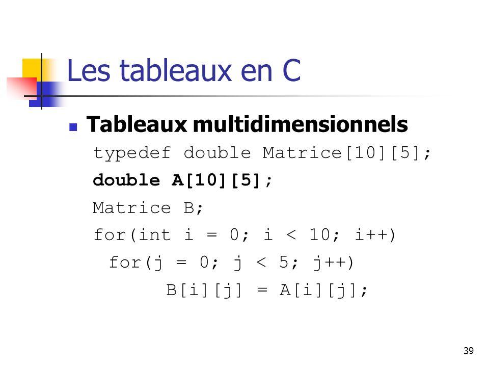 39 Les tableaux en C Tableaux multidimensionnels typedef double Matrice[10][5]; double A[10][5]; Matrice B; for(int i = 0; i < 10; i++) for(j = 0; j < 5; j++) B[i][j] = A[i][j];