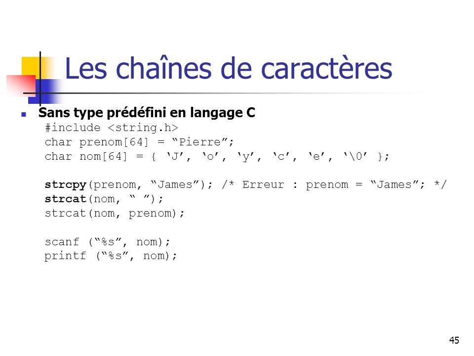 45 Les chaînes de caractères Sans type prédéfini en langage C #include char prenom[64] = Pierre; char nom[64] = { J, o, y, c, e, \0 }; strcpy(prenom, James); /* Erreur : prenom = James; */ strcat(nom, ); strcat(nom, prenom); scanf (%s, nom); printf (%s, nom);