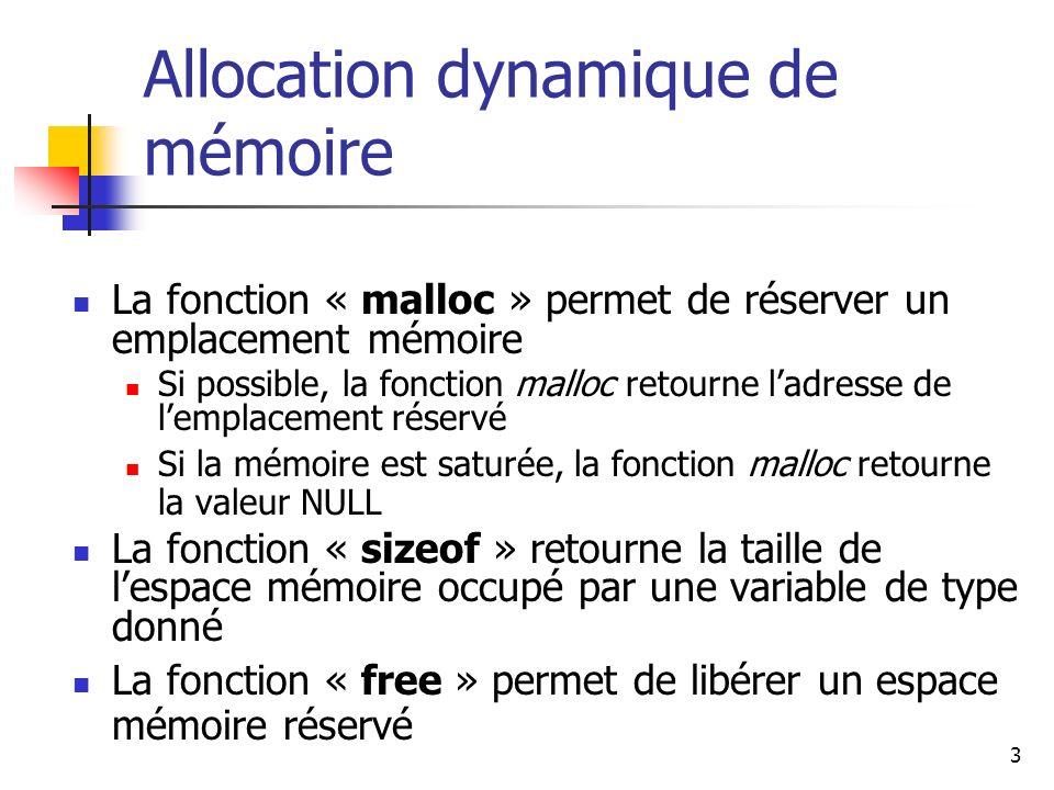 4 Exemple #include /* On place dans P ladresse dun emplacement mémoire pouvant contenir un entier */ int *P; /* déclaration */ P = (int*) malloc (sizeof(int)); /* allocation */ if (P == NULL) printf ( Memory Allocation Error \n); else { /* On place lentier 5 dans lemplacement pointé par P */ *P = 5; /* On libère lemplacement pointé par P grâce à la fonction */ free (P); }
