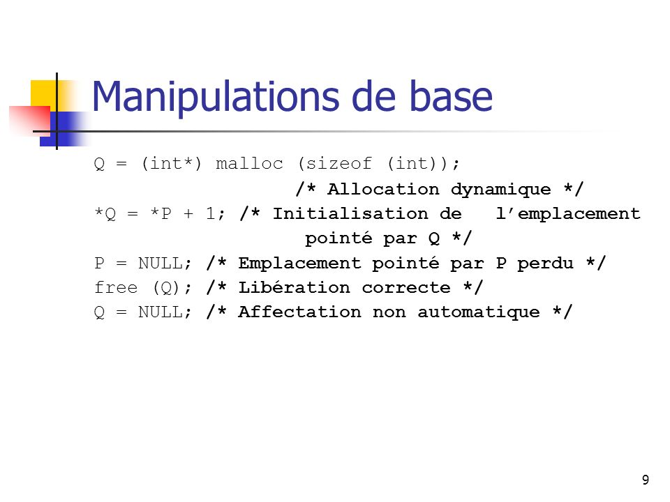 9 Manipulations de base Q = (int*) malloc (sizeof (int)); /* Allocation dynamique */ *Q = *P + 1; /* Initialisation de lemplacement pointé par Q */ P