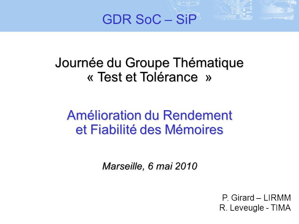 Journée du Groupe Thématique « Test et Tolérance » Amélioration du Rendement et Fiabilité des Mémoires Marseille, 6 mai 2010 GDR SoC – SiP P. Girard –