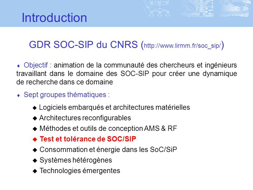 Introduction Objectif : animation de la communauté des chercheurs et ingénieurs travaillant dans le domaine des SOC-SIP pour créer une dynamique de recherche dans ce domaine Sept groupes thématiques : Logiciels embarqués et architectures matérielles Architectures reconfigurables Méthodes et outils de conception AMS & RF Test et tolérance de SOC/SIP Consommation et énergie dans les SoC/SiP Systèmes hétérogènes Technologies émergentes GDR SOC-SIP du CNRS ( http://www.lirmm.fr/soc_sip/ )