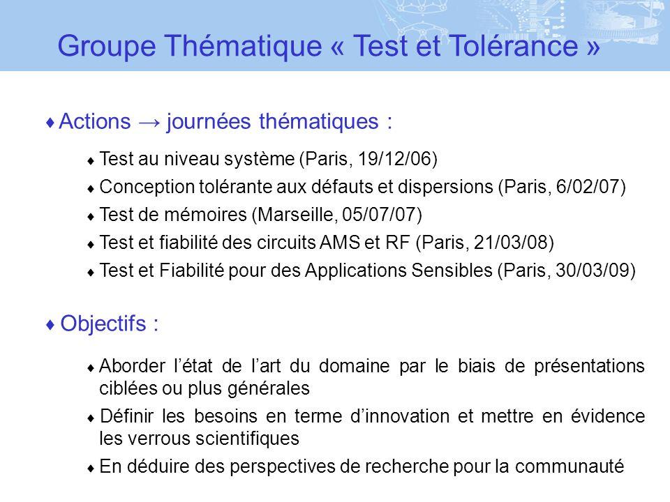 Actions journées thématiques : Test au niveau système (Paris, 19/12/06) Conception tolérante aux défauts et dispersions (Paris, 6/02/07) Test de mémoires (Marseille, 05/07/07) Test et fiabilité des circuits AMS et RF (Paris, 21/03/08) Test et Fiabilité pour des Applications Sensibles (Paris, 30/03/09) Objectifs : Aborder létat de lart du domaine par le biais de présentations ciblées ou plus générales Définir les besoins en terme dinnovation et mettre en évidence les verrous scientifiques En déduire des perspectives de recherche pour la communauté Groupe Thématique « Test et Tolérance »