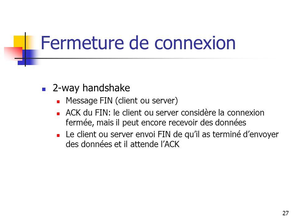 Fermeture de connexion 2-way handshake Message FIN (client ou server) ACK du FIN: le client ou server considère la connexion fermée, mais il peut enco