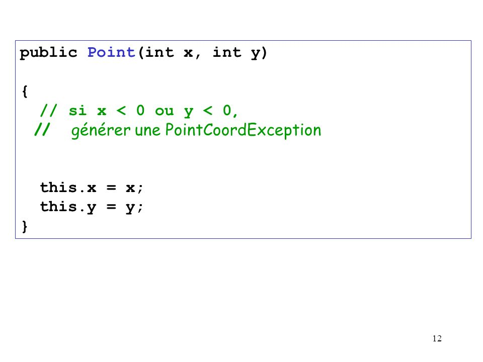 12 public Point(int x, int y) { // si x < 0 ou y < 0, // générer une PointCoordException this.x = x; this.y = y; }