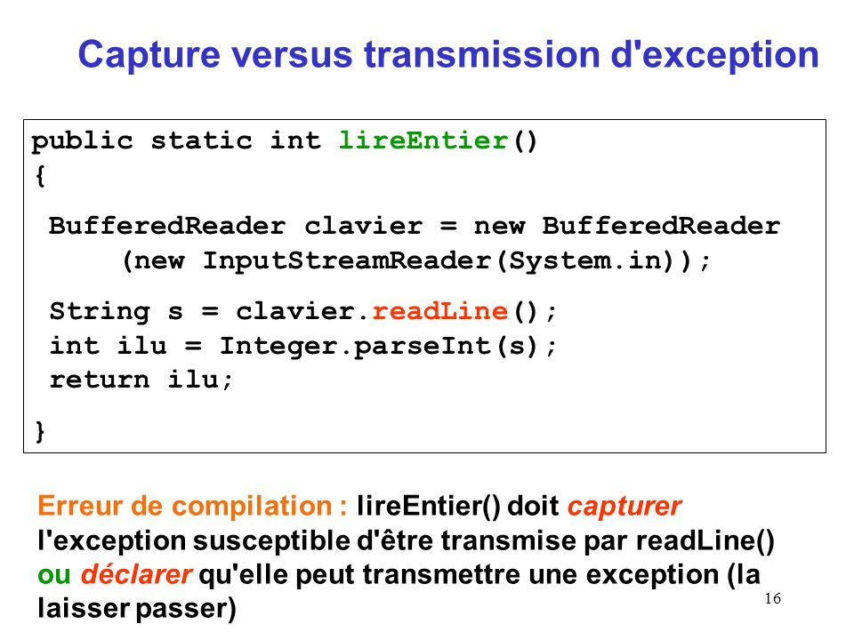 16 Capture versus transmission d exception public static int lireEntier() { BufferedReader clavier = new BufferedReader (new InputStreamReader(System.in)); String s = clavier.readLine(); int ilu = Integer.parseInt(s); return ilu; } Erreur de compilation : lireEntier() doit capturer l exception susceptible d être transmise par readLine() ou déclarer qu elle peut transmettre une exception (la laisser passer)