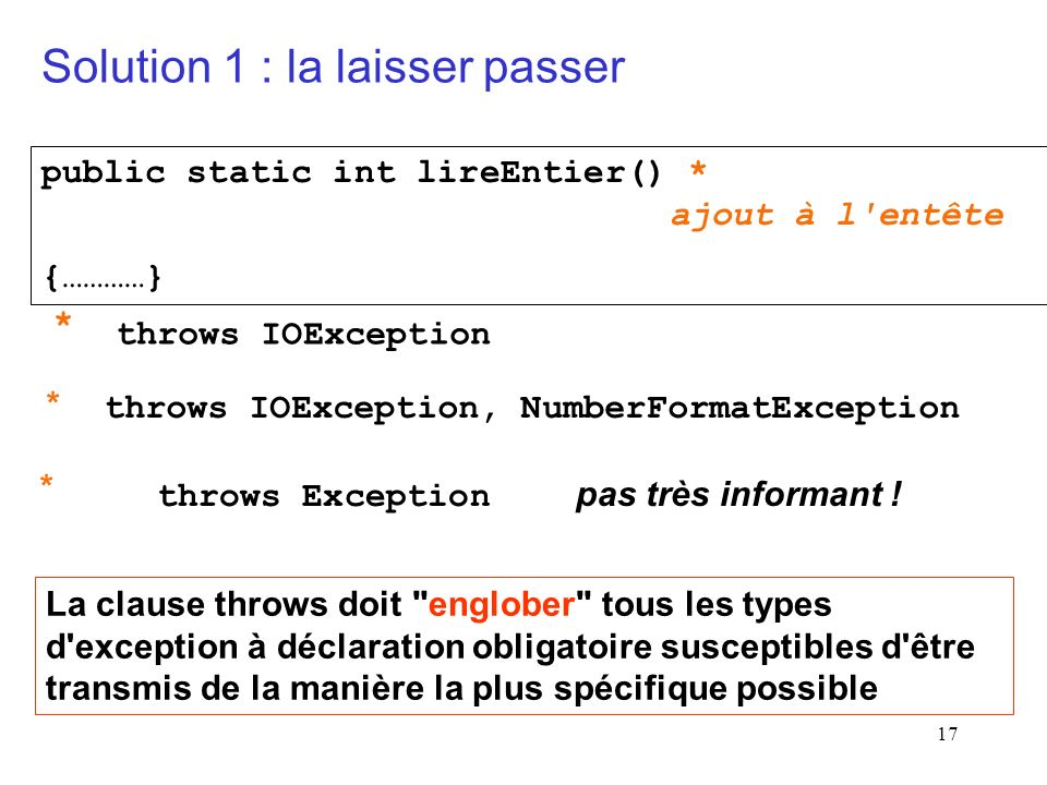 17 public static int lireEntier() * ajout à l entête {…………} * throws IOException * * La clause throws doit englober tous les types d exception à déclaration obligatoire susceptibles d être transmis de la manière la plus spécifique possible Solution 1 : la laisser passer throws IOException, NumberFormatException throws Exception pas très informant !