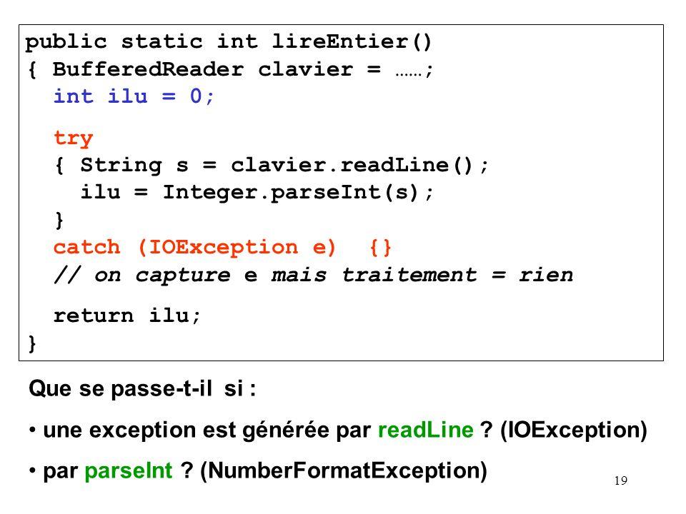 19 public static int lireEntier() { BufferedReader clavier = ……; int ilu = 0; try { String s = clavier.readLine(); ilu = Integer.parseInt(s); } catch