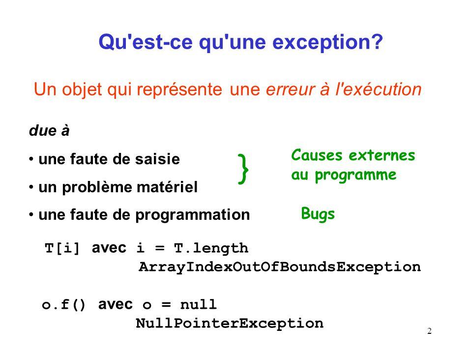 3 Hiérarchie des exceptions en Java Object Throwable Classe mère des exceptions Attributs : message d erreur (une String) état de la pile des appels Méthodes : public Throwable() public Throwable(String message) public String getMessage() public void printStackTrace()