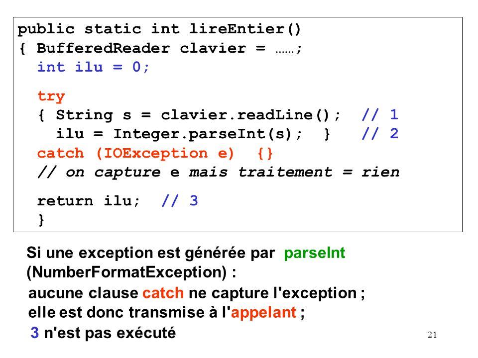 21 public static int lireEntier() { BufferedReader clavier = ……; int ilu = 0; try { String s = clavier.readLine(); // 1 ilu = Integer.parseInt(s); } /