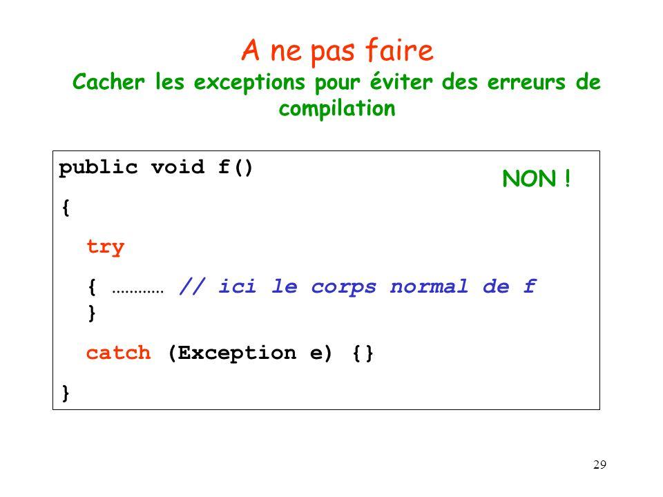 29 A ne pas faire Cacher les exceptions pour éviter des erreurs de compilation public void f() { try { ………… // ici le corps normal de f } catch (Exception e) {} } NON !