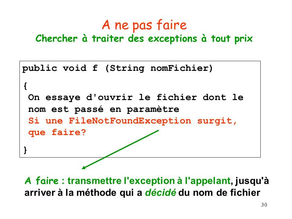 30 A ne pas faire Chercher à traiter des exceptions à tout prix public void f (String nomFichier) { On essaye d ouvrir le fichier dont le nom est passé en paramètre Si une FileNotFoundException surgit, que faire.