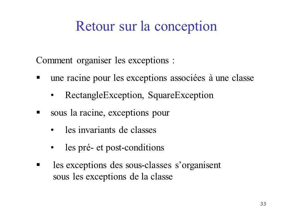33 Retour sur la conception Comment organiser les exceptions : une racine pour les exceptions associées à une classe RectangleException, SquareException sous la racine, exceptions pour les invariants de classes les pré- et post-conditions les exceptions des sous-classes sorganisent sous les exceptions de la classe