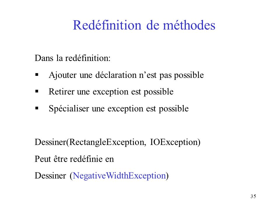 35 Redéfinition de méthodes Dans la redéfinition: Ajouter une déclaration nest pas possible Retirer une exception est possible Spécialiser une exception est possible Dessiner(RectangleException, IOException) Peut être redéfinie en Dessiner (NegativeWidthException)