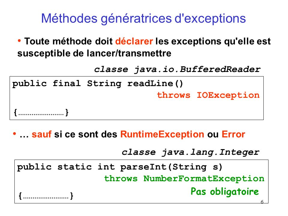 6 Méthodes génératrices d exceptions Toute méthode doit déclarer les exceptions qu elle est susceptible de lancer/transmettre … sauf si ce sont des RuntimeException ou Error Pas obligatoire public static int parseInt(String s) throws NumberFormatException {……………………} classe java.lang.Integer public final String readLine() throws IOException {……………………} classe java.io.BufferedReader