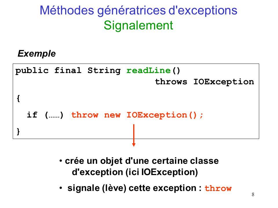 8 public final String readLine() throws IOException { if (……) throw new IOException(); } Exemple crée un objet d une certaine classe d exception (ici IOException) signale (lève) cette exception : throw Méthodes génératrices d exceptions Signalement