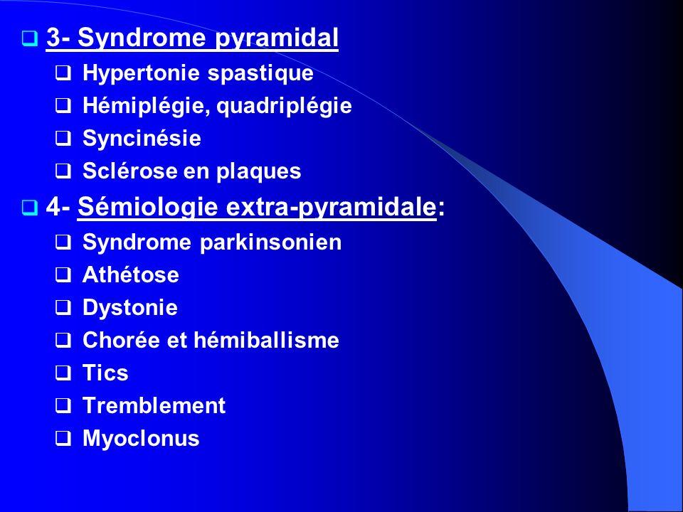 3- Syndrome pyramidal Hypertonie spastique Hémiplégie, quadriplégie Syncinésie Sclérose en plaques 4- Sémiologie extra-pyramidale: Syndrome parkinsoni
