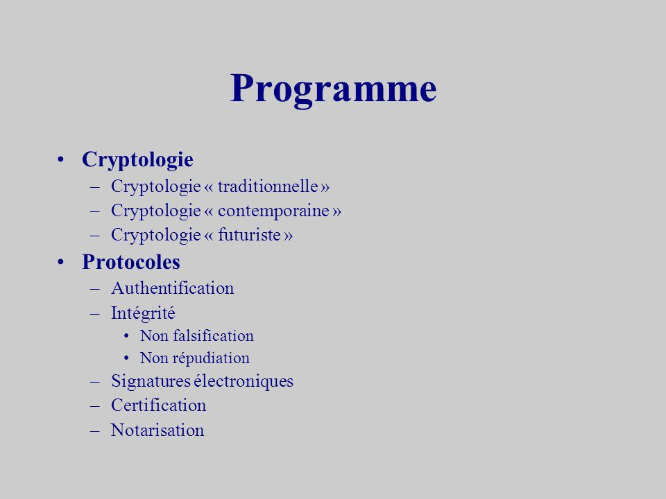 Programme Cryptologie –Cryptologie « traditionnelle » –Cryptologie « contemporaine » –Cryptologie « futuriste » Protocoles –Authentification –Intégrité Non falsification Non répudiation –Signatures électroniques –Certification –Notarisation