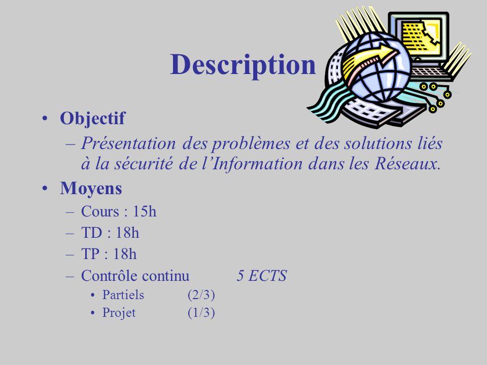 Description Objectif –Présentation des problèmes et des solutions liés à la sécurité de lInformation dans les Réseaux. Moyens –Cours : 15h –TD : 18h –
